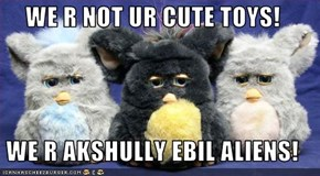 WE R NOT UR CUTE TOYS!  WE R AKSHULLY EBIL ALIENS!