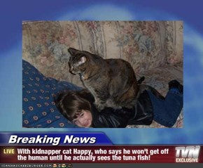Breaking News - With kidnapper cat Happy, who says he won't get off the human until he actually sees the tuna fish!