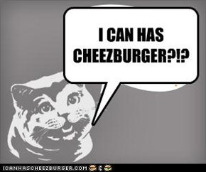 I CAN HAS CHEEZBURGER?!?