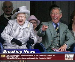 "Breaking News - The Royal Family's official response to the ""Tea Party"" march on Washington, DC ""We wanted to keep these popinjays in the Empire in 1776?"""