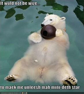 It wuld not be wize...  to maek me unleesh mah mini-deth star