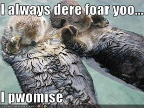 I always dere foar yoo...  I pwomise