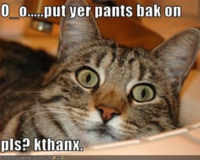 O_o.....put yer pants bak on  pls? kthanx.
