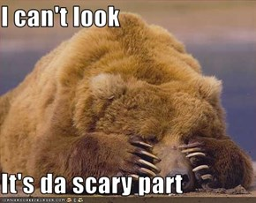 I can't look  It's da scary part