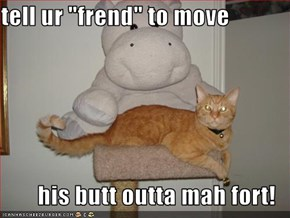 "tell ur ""frend"" to move  his butt outta mah fort!"