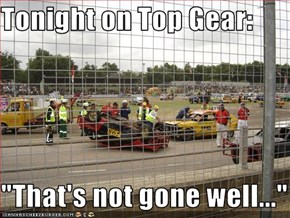 "Tonight on Top Gear:  ""That's not gone well..."""