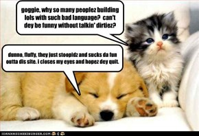 goggie, why so many peoplez building lols with such bad language?  can't dey be funny without talkin' dirtiez?