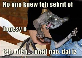 No one knew teh sekrit of   Jonesy n   teh Alien.... until nao, dat iz