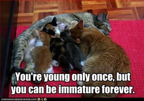 You're young only once, but you can be immature forever.