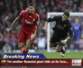 Breaking News - Yet another financial giant falls on its face...