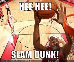 HEE HEE!  SLAM DUNK!