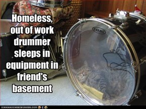 Homeless,   out of work drummer sleeps in equipment in friend's basement