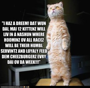 """I HAZ A DREEM! DAT WUN DAI, MAI 12 KITTENZ WILL LIV IN A NASHUN WHERE HOOMINZ OV ALL RACEZ WILL BE THEIR HUMBL SERVINTZ AND LOYALY FEED DEM CHEEZBURGERZ EVRY DAI OV DA WEEK!!!"""