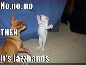 No,no, no THEN it's jazzhands