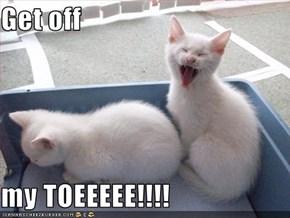 Get off   my TOEEEEE!!!!