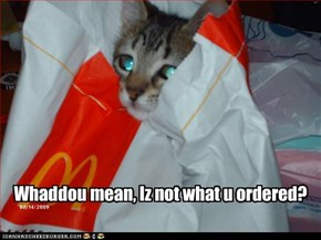 Whaddou mean, Iz not what u ordered?