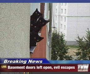 Breaking News - Basement doors left open, evil escapes