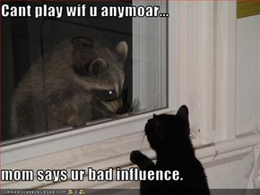 Cant play wif u anymoar...   mom says ur bad influence.