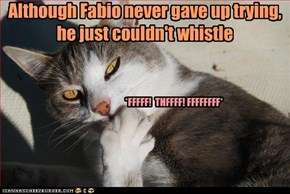 Although Fabio never gave up trying, he just couldn't whistle