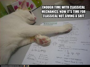 ENOUGH TIME WITH CLASSICAL MECHANICS, NOW IT'S TIME FOR CLASSICAL NOT GIVING A SHIT