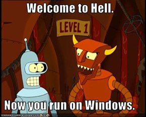 Welcome to Hell.  Now you run on Windows.