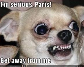 I'm serious, Paris!  Get away from me