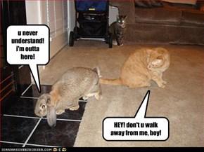 u never understand! i'm outta here!