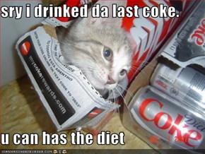 sry i drinked da last coke.  u can has the diet
