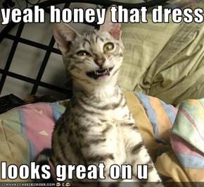 yeah honey that dress  looks great on u