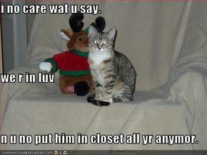 i no care wat u say. we r in luv n u no put him in closet all yr anymor.