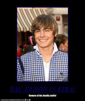 ZAC EFRON IS KIRA!