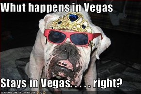 Whut happens in Vegas  Stays in Vegas. . . . . right?