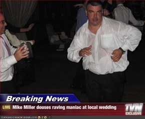 Breaking News - Mike Miller douses raving maniac at local wedding