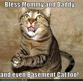 Bless Mommy and Daddy  and even Basement Cat too!