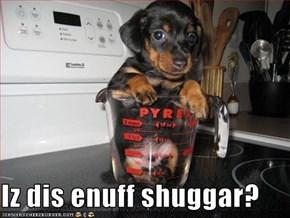Iz dis enuff shuggar?