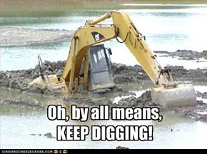 Oh, by all means, KEEP DIGGING!