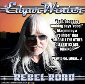 "Yeah, becuase nothing says ""rebel"" like joining a ""religion"" that ""OMG! ALL THE OTHER CLEBRITIES ARE JOINING!""  Way to go, Edgar... :