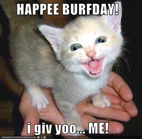 HAPPEE BURFDAY!  i giv yoo... ME!
