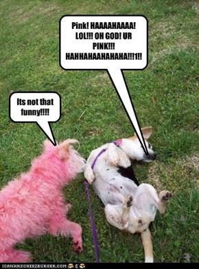 Pink! HAAAAHAAAA! LOL!!! OH GOD! UR PINK!!! HAHHAHAAHAHAHA!!!1!!1!!!