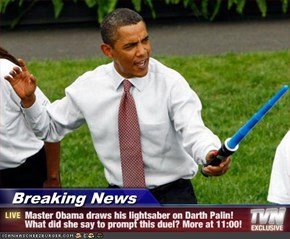 Breaking News - Master Obama draws his lightsaber on Darth Palin! What did she say to prompt this duel? More at 11:00!