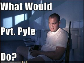 What Would   Pvt. Pyle Do?