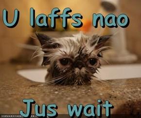 U laffs nao  Jus wait
