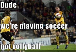 Dude we're playing soccer not vollyball