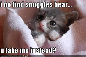 i no find snuggles bear...  u take me instead?