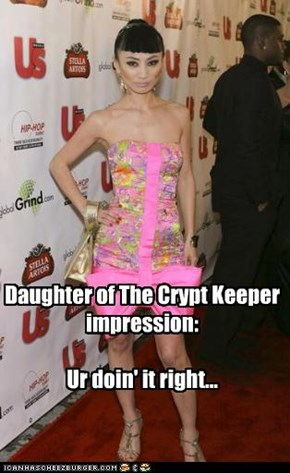 Daughter of The Crypt Keeper impression:  Ur doin' it right...