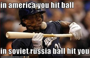 in america you hit ball  in soviet russia ball hit you