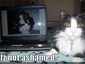 Iz not ashamed!