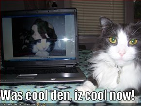 Was cool den, iz cool now!