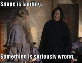 Snape is smiling.  Something is seriously wrong.