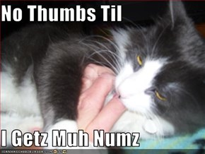 No Thumbs Til  I Getz Muh Numz
